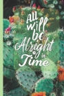 All Will Be Alright In Time: Inspirational Quote Lined Journal - Personal Diary to write in - Calming Calligraphy Text on Cute Pink Cactus Flowers Cover Image