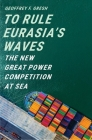 To Rule Eurasia's Waves: The New Great Power Competition at Sea Cover Image