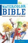 The Watercolor Bible: Painting Tips and Techniques for the Beginner Cover Image