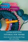 Loom Knitting Tutorial For Newbie: How to Use and Create Beautiful Things With Loom Knitting: Loom Knitting For Beginners Cover Image