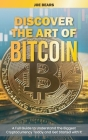 Discover the Art of Bitcoin: A Full Guide to Understand the Biggest Cryptocurrency Today and Get Started with It Cover Image