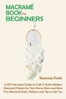 Macramé Book for Beginners: A DIY Instruction Guide to Craft 13 Stylish Modern Macramé Projects for Your Home Décor and More Plus Macramé Knots, P Cover Image