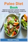 Paleo Diet Book: Beginners and seniors cookbook, paleolithic recipes for weight loss, and to live a healthy and whole-foods lifestyle. Cover Image