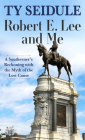 Robert E. Lee and Me: A Southerner's Reckoning with the Myth of the Lost Cause Cover Image