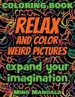 RELAX and COLOR Weird Pictures - Coloring Book - Mindfulness Therapy - Expand your Imagination: 200 Pages - 100 INCREDIBLE Images - A Relaxing Colorin Cover Image