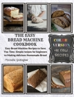 The Easy Bread Machine Cookbook: Easy Bread Machine Recipes to Save You Time. Simple recipes for beginners to Making delicious Homemade Bread +16 New Cover Image