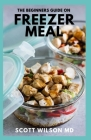The Beginners Guide on Freezer Meal: Step by Step Guide on How to Preserve Your Food And Simple Recipes to Cook Now and Freeze for Later Cover Image