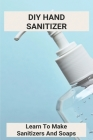 DIY Hand Sanitizer: Learn To Make Sanitizers And Soaps: Witch Hazel Hand Sanitizer Recipes Cover Image