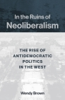 In the Ruins of Neoliberalism: The Rise of Antidemocratic Politics in the West (Wellek Library Lectures) Cover Image