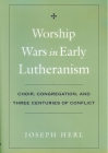Worship Wars in Early Lutheranism: Choir, Congregation and Three Centuries of Conflict Cover Image