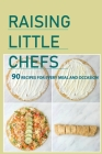 Raising Little Chefs- 90 Recipes For Every Meal And Occasion: Kid Friendly Cookbooks Cover Image
