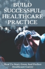 Build Successful Healthcare Practice: How To Start, Grow And Perfect Healthcare Career: Creative Medical Marketing Ideas Cover Image