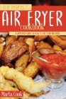 The Perfect Air Fryer Cookbook: A Simplified Guide On How to Use Your Air Fryer Cover Image