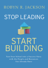Stop Leading, Start Building!: Turn Your School Into a Success Story with the People and Resources You Already Have Cover Image