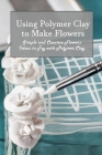 Using Polymer Clay to Make Flowers: Simple and Creative Flowers Ideas to Try with Polymer Clay Cover Image