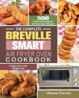 The Complete Breville Smart Air Fryer Oven Cookbook: 500 Fresh and Foolproof Air Fryer Oven Recipes to Save Time and Weight Loss Cover Image