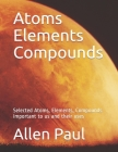 Atoms Elements Compounds: Selected Atoms, Elements, Compounds important to us and their uses Cover Image