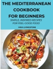 The Mediterranean Cookbook for Beginners: Simple, Inspired Recipes for Feel-Good Food Cover Image
