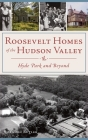 Roosevelt Homes of the Hudson Valley: Hyde Park and Beyond Cover Image