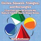 Circles, Squares, Triangles, and Rectangles: I Can Find them All Around Me - Baby & Toddler Size & Shape Books Cover Image