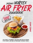 Instant Vortex Air Fryer Cookbook: 500 Simple, Affordable, Delicious And Healthy Recipes To Fry, Roast, And Grill Effortlessly For Busy People Cover Image