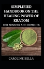 Simplified Handbook On The Healing Power Of Kratom For Novices And Dummies Cover Image