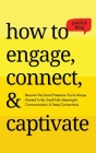 How to Engage, Connect, & Captivate: Become the Social Presence You've Always Wanted To Be. Small Talk, Meaningful Communication, & Deep Connections Cover Image