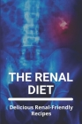 The Renal Diet: Delicious Renal-Friendly Recipes (New edition): Renal Diet Restrictions Cover Image