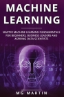 Machine Learning: Master Machine Learning Fundamentals for Beginners, Business Leaders and Aspiring Data Scientists Cover Image