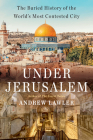 Under Jerusalem: The Buried History of the World's Most Contested City Cover Image