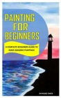 Painting for Beginners: A Complete Beginners Guide to Make Amazing Paintings Cover Image