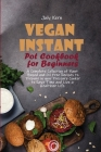 Vegan Instant Pot Cookbook for Beginners: A Complete Collection of Plant Based and Oil Free Recipes to Prepare in your Pressure Cooker to Save Time an Cover Image