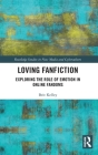 Loving Fanfiction: Exploring the Role of Emotion in Online Fandoms (Routledge Studies in New Media and Cyberculture) Cover Image