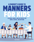 A Parent's Guide to Manners for Kids: Lessons, Games, and Activities for Home, School, and Beyond Cover Image