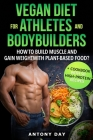 VEGAN DIET for ATHLETES and BODYBUILDERS: How to Build Muscle and Gain Weight with Plant Based Food? (+ Cookbook with 50 high protein vegan recipes) Cover Image