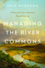 Managing the River Commons: Fishing and New England's Rural Economy (Environmental History of the Northeast) Cover Image