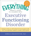 The Everything Parent's Guide to Children with Executive Functioning Disorder: Strategies to help your child achieve the time-management skills, focus, and organization needed to succeed in school and life (Everything®) Cover Image