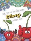 Fun Cute And Stress Relieving Cherry Coloring Book: Find Relaxation And Mindfulness with Stress Relieving Color Pages Made of Beautiful Black and Whit Cover Image