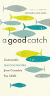 A Good Catch: Sustainable Seafood Recipes from Canada's Top Chefs Cover Image