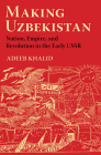 Making Uzbekistan: Nation, Empire, and Revolution in the Early USSR Cover Image