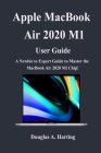 Apple Macbook Air 2020 M1 User Guide: A Newbie to Expert Guide to Master the New Macbook Air 2020 M1 Chip Cover Image
