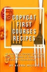 Copycat First Courses Recipes: 55 Tasty First Courses, Quick and Easy to Prepare at Home Even if You are not a Gourmet Chef Cover Image