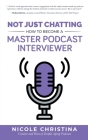 Not Just Chatting: How to Become a Master Podcast Interviewer Cover Image