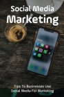 Social Media Marketing: Tips To Businesses Use Social Media For Marketing: How Businesses Use Social Media For Marketing Cover Image