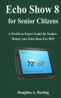 Echo show 8 for Senior Citizens: A Newbie to Expert Guide for Seniors to Master the Echo Show 8 in 2019 Cover Image