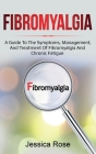 Fibromyalgia: A Guide to the Symptoms, Management, and Treatment of Fibromyalgia and Chronic Fatigue Cover Image