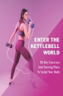 Enter The Kettlebell World: 30-Day Exercises And Training Plans To Sculpt Your Body: Kettlebell Training Cover Image