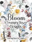 Bloom A Treasury Flower Designs Coloring Book For Adults: A Magic Floral Pattern For Adults Moms Women- Amazing Fun Relaxation Art For Stress Free - G Cover Image