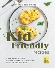 Easy and Unique Kid Friendly Recipes: Easy and Exciting Recipes to Keep Your Kids Busy in the Kitchen Cover Image