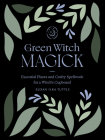 Green Witch Magick: Essential Plants and Crafty Spellwork for a Witch's Cupboard Cover Image